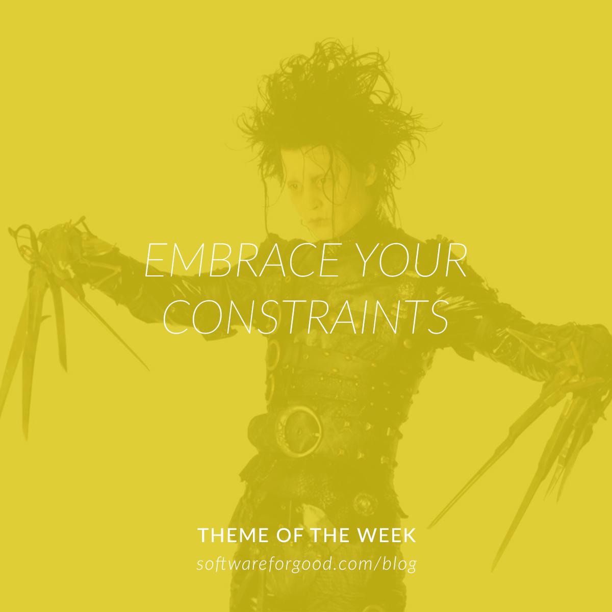 Embrace Your Constraints